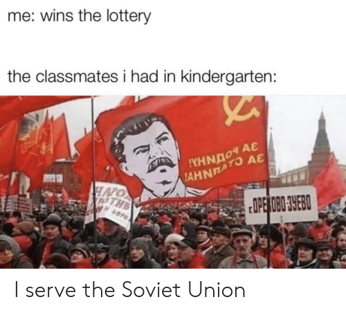 Soviet Union: me: wins the lottery  the classmates i had in kindergarten:  A&  AHNATO  HAPO  PTHB  OPE OBO 3YEB  BOPO I serve the Soviet Union