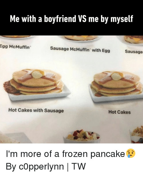 "Dank, Frozen, and Boyfriend: Me with a boyfriend VS me by myself  Egg McMuffin""  Sausage McMuffin"" with Egg  Sausage  Hot Cakes with Sausage  Hot Cakes I'm more of a frozen pancake😢  By c0pperlynn 