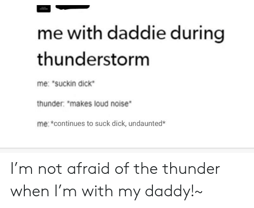 """Suckin: me with daddie during  thunderstorm  me: """"suckin dick  thunder: """"makes loud noise  me: *continues to suck dick, undaunted* I'm not afraid of the thunder when I'm with my daddy!~"""