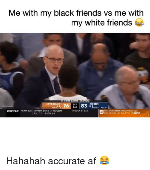 Af, College, and Empire: Me with my black friends vs me with  my white friends t  2K EMPIRE CLASSIC . SEMIFINAL  0.1  2nd  5 SYRACUSE  UCONN  : 2-0  BONUS P  ESril 2 NCAAF T25 | 14 Penn State vs Rutgers  SONUS+ FOULS:8  NOON ET SAT  COLLEGE GAMEDAY Built by The Home Depot  Cincinnati at UCF Sat. 9AM ET ESFO  PSU: 7-3  RUTG: 1-9 Hahahah accurate af 😂