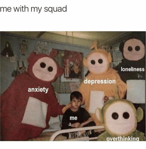 My Squad: me with my squad  loneliness  depression  anxiety  me  overthinkin