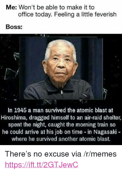 """Air Raid: Me: Won't be able to make it to  office today. Feeling a little feverish  Boss:  In 1945 a man survived the atomic blast at  Hiroshima, dragged himself to an air-raid shelter,  spent the night, caught the morning train so  he could arrive at his job on time in Nagasaki-  where he survived another atomic blast. <p>There&rsquo;s no excuse via /r/memes <a href=""""https://ift.tt/2GTJewC"""">https://ift.tt/2GTJewC</a></p>"""
