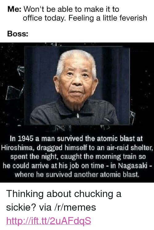"""Air Raid: Me: Won't be able to make it to  office today. Feeling a little feverish  BOSs:  In 1945 a man survived the atomic blast at  Hiroshima, dragged himself to an air-raid shelter  spent the night, caught the morning train so  he could arrive at his job on time in Nagasaki -  where he survived another atomic blast. <p>Thinking about chucking a sickie? via /r/memes <a href=""""http://ift.tt/2uAFdqS"""">http://ift.tt/2uAFdqS</a></p>"""