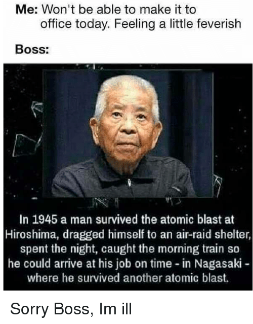 hiroshima: Me: Won't be able to make it to  office today. Feeling a little feverish  Boss:  In 1945 a man survived the atomic blast at  Hiroshima, dragged himself to an air-raid shelter,  spent the night, caught the morning train so  he could arrive at his job on time in Nagasaki  where he survived another atomic blast. Sorry Boss, Im ill