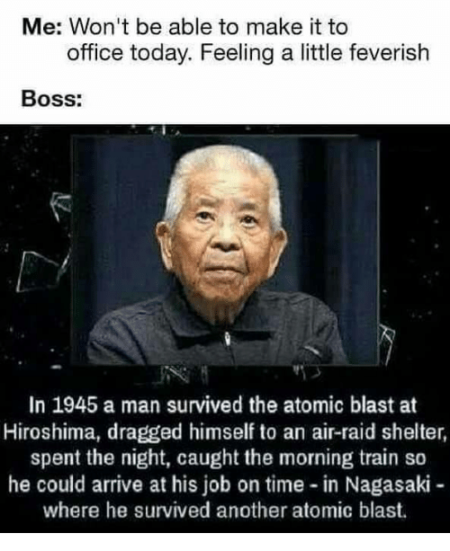 Air Raid: Me: Won't be able to make it to  office today. Feeling a little feverish  Boss:  In 1945 a man survived the atomic blast at  Hiroshima, dragged himself to an air-raid shelter,  spent the night, caught the morning train so  he could arrive at his job on time in Nagasaki-  where he survived another atomic blast.
