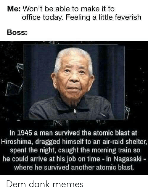 Air Raid: Me: Won't be able to make it to  office today. Feeling a little feverish  BOSs:  In 1945 a man survived the atomic blast at  Hiroshima, dragged himself to an air-raid shelter,  spent the night, caught the morning train so  he could arrive at his job on time-in Nagasaki -  where he survived another atomic blast. Dem dank memes