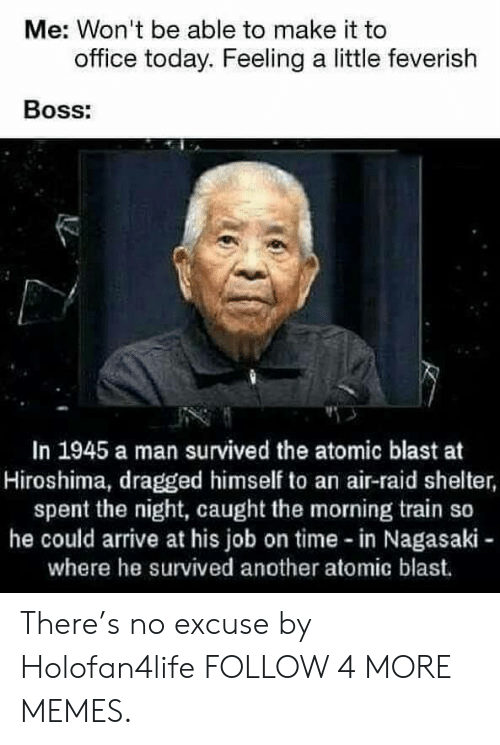 Air Raid: Me: Won't be able to make it to  office today. Feeling a little feverish  Boss:  In 1945 a man survived the atomic blast at  Hiroshima, dragged himself to an air-raid shelter,  spent the night, caught the morning train so  he could arrive at his job on time -in Nagasaki-  where he survived another atomic blast. There's no excuse by Holofan4life FOLLOW 4 MORE MEMES.