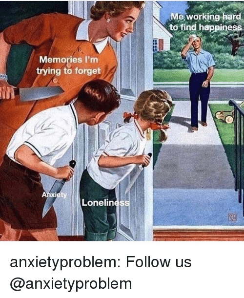 Tumblr, Blog, and Happiness: Me working hard  to find happiness  Memories I'm  trying to forget  Lonelines anxietyproblem:  Follow us @anxietyproblem