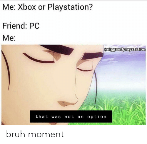 Me Xbox or Playstation? Friend PC Me That Was Not an Option
