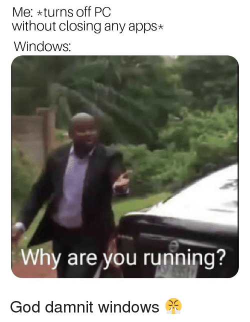 God, Windows, and Apps: Me: xturns off PC  without closing any apps*  Windows:  Why are you running? God damnit windows 😤