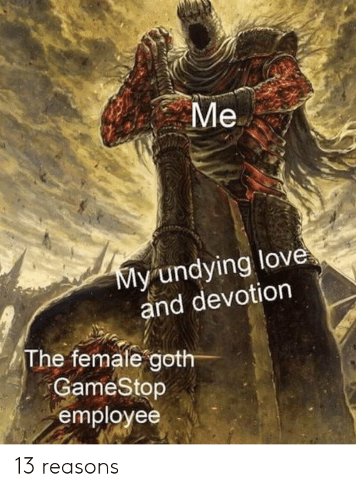 devotion: Me  y undying love  and devotion  The femate goth  GameStop  employee 13 reasons