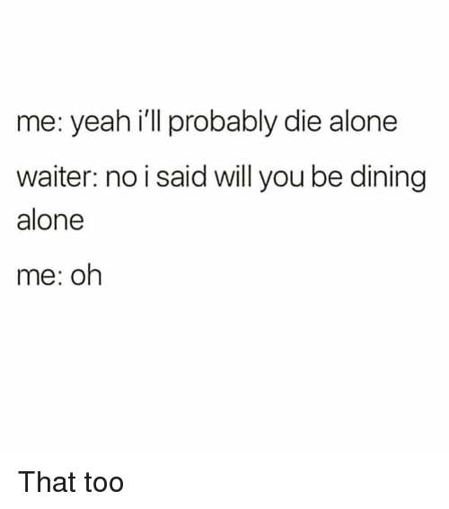 Die Alone: me: yeah i'll probably die alone  waiter: no i said will you be dining  alone  me: oh That too