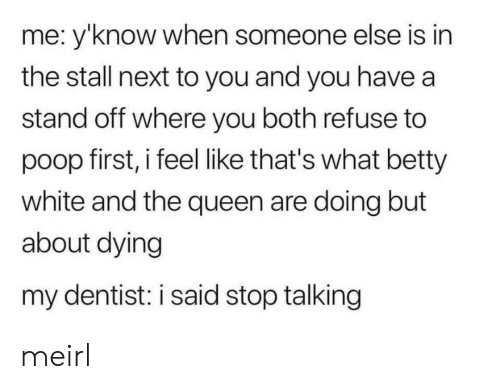betty white: me: y'know when someone else is in  the stall next to you and you have a  stand off where you both refuse to  poop first, i feel like that's what betty  white and the queen are doing but  about dying  my dentist: i said stop talking meirl