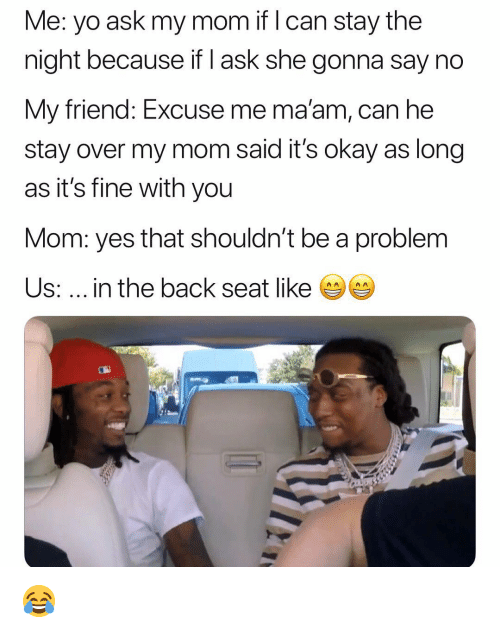 Funny, Yo, and Okay: Me: yo ask my mom if l can stay the  night because if I ask she gonna say no  My friend: Excuse me ma'am, can he  stay over my mom said it's okay as long  as it's fine with you  Mom: yes that shouldn't be a problem  Us:... in the back seat like 😂