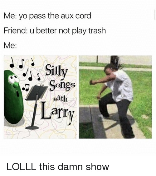 Yo Pass The: Me: yo pass the aux cord  Friend: u better not play trash  Me:  Sily  Songs  with  arry LOLLL this damn show
