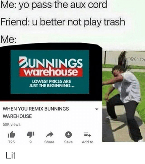 Yo Pass The: Me: yo pass the aux cord  Friend: u better not play trash  Me:  UNNINGS  Ocrispy  warehouse  LOWEST PRICES ARE  JUST THE BEGINNING...  WHEN YOU REMIX BUNNINGS  WAREHOUSE  50K views  725  Share  Add to Lit