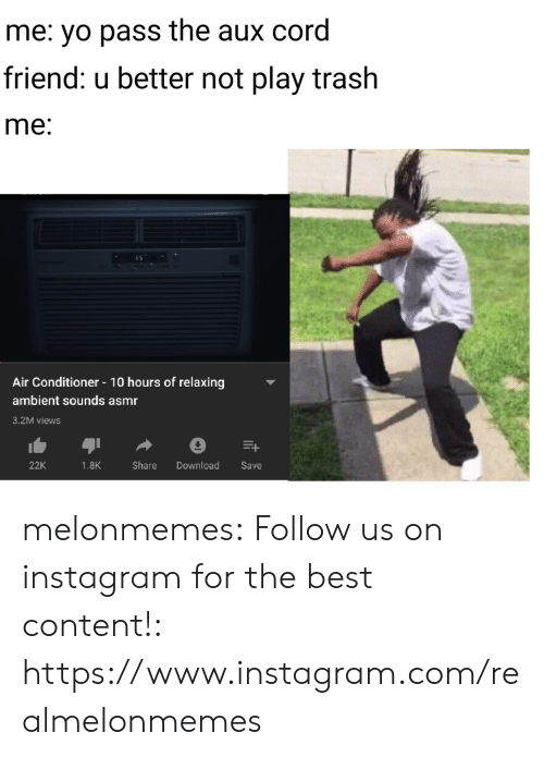 Asmr: me: yo pass the aux cord  friend: u better not play trash  me:  Air Conditioner 10 hours of relaxing  ambient sounds asmr  3.2M views  Download  22K  1.8K  Share  Save melonmemes:  Follow us on instagram for the best content!: https://www.instagram.com/realmelonmemes