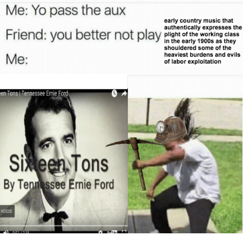Music, Videos, and Yo: Me: Yo pass the aux  early country music that  authentically expresses the  Friend: you bepay  Friend: you better not play plisht of the working class  in the early 1900s as they  shouldered some of the  heaviest burdens and evils  of labor exploitation  Me:  en Tons Tennessee Ernie Ford  5%een,Tons  Si  By Ten ssee Ernie Ford  VIDEOS