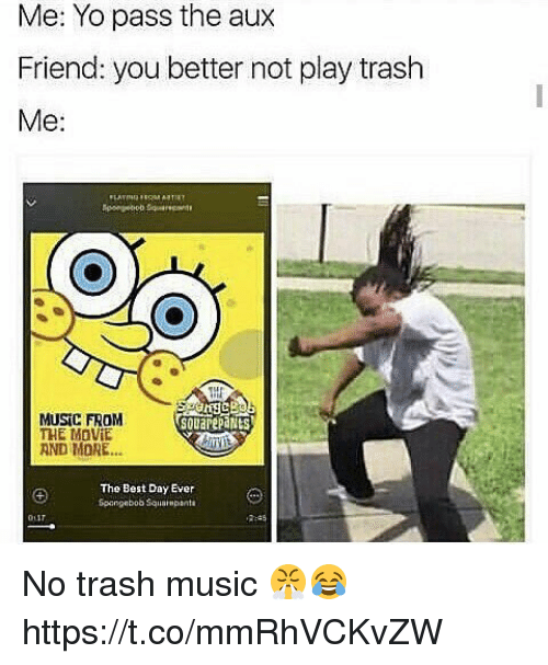 Music, Trash, and Yo: Me: Yo pass the aux  Friend: you better not play trash  Me:  MUSIC FROM  THE MaVIE  AND MORE...  souarepaNts  The Best Day Ever  Spangebob Squampanta No trash music 😤😂 https://t.co/mmRhVCKvZW