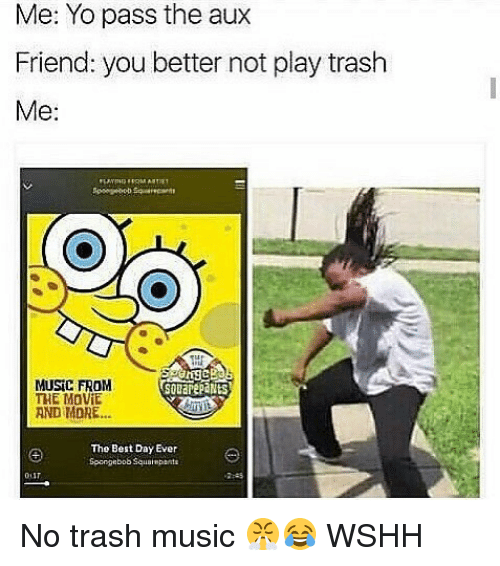 Memes, Music, and Trash: Me: Yo pass the aux  Friend: you better not play trash  Me:  MUSIC FROM  THE MOViE  AND MORE...  souarepaNts  The Best Day Ever  Spangebob Squalmpanta  2553 No trash music 😤😂 WSHH