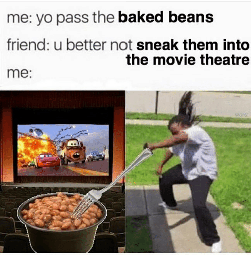baked beans: me: yo pass the baked beans  friend: u better not sneak them into  me:  the movie theatre  worst