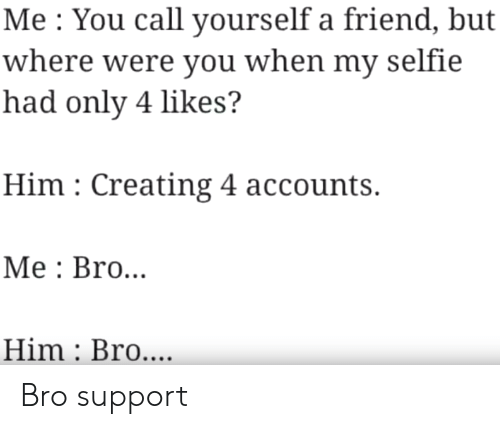 Accounts: Me You call yourself a friend, but  where were you when my selfie  had only 4 likes?  Him Creating 4 accounts.  Мe: Bro...  Him Bro.... Bro support
