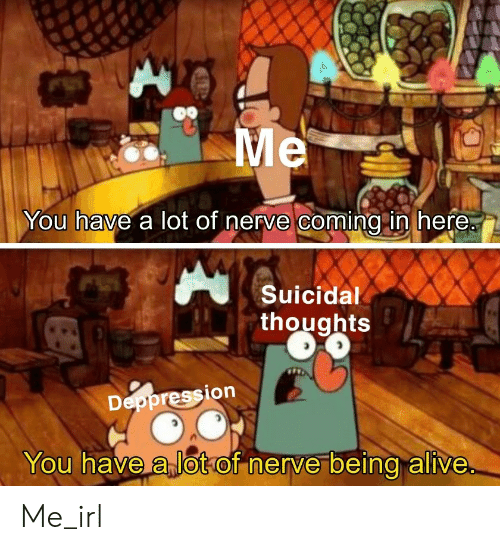 Alive, Irl, and Me IRL: Me  You have a lot of nerve coming in here.  Suicidal  thoughts  Deppression  You have a lotof nerve being alive Me_irl