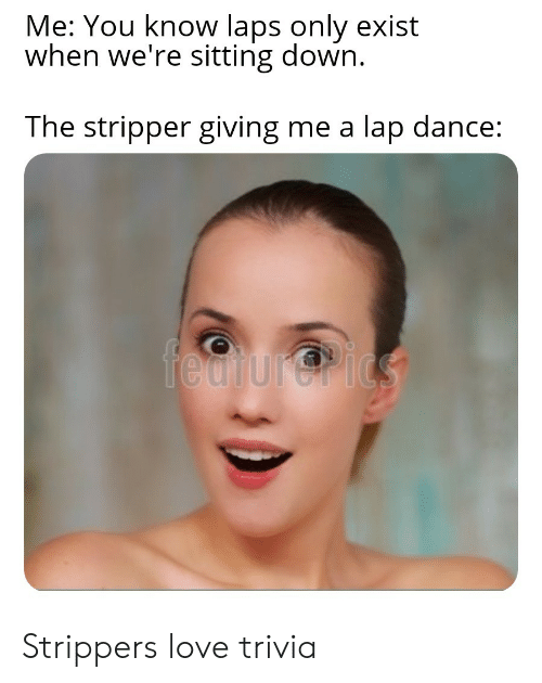 Love, Strippers, and Dance: Me: You know laps only exist  when we're sitting down.  The stripper giving me a  lap dance:  fedtur@rics Strippers love trivia