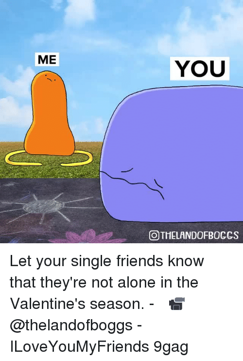 9gag, Being Alone, and Friends: ME  YOU  OTHELANDOFBOCCS Let your single friends know that they're not alone in the Valentine's season.⠀ -⠀ 📹 @thelandofboggs⠀ -⠀ ILoveYouMyFriends 9gag