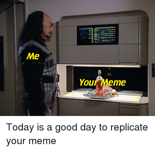 Today Is A Good Day: Me  Your Meme Today is a good day to replicate your meme