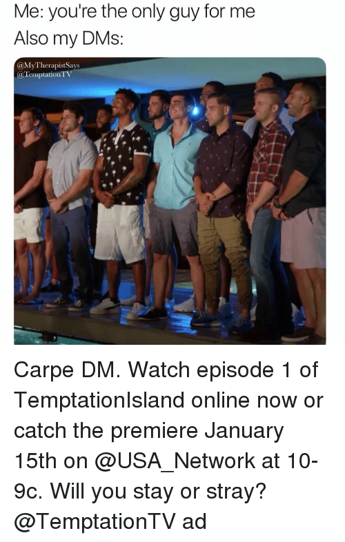 episode 1: Me: you're the only guy for me  Also my DMs  @MyTherapistSays  @Temptation T Carpe DM. Watch episode 1 of TemptationIsland online now or catch the premiere January 15th on @USA_Network at 10-9c. Will you stay or stray? @TemptationTV ad