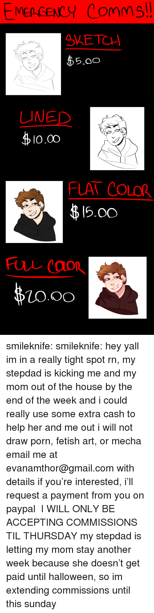 Halloween, Tumblr, and Blog: MEA GENCY Comms  SAETC  $5.00  S.oO  LINED  0.00  FLAT COLOR  弗1500  O.OO smileknife:  smileknife: hey yall im in a really tight spot rn, my stepdad is kicking me and my mom out of the house by the end of the week and i could really use some extra cash to help her and me out i will not draw porn, fetish art, or mecha email me at evanamthor@gmail.com with details if you're interested, i'll request a payment from you on paypal  I WILL ONLY BE ACCEPTING COMMISSIONS TIL THURSDAY   my stepdad is letting my mom stay another week because she doesn't get paid until halloween, so im extending commissions until this sunday