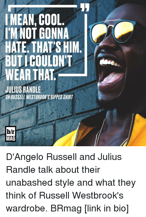 julius randle: MEAN COOL  I'M NOT GONNA  HATE THATS HIM  BUTICOULDNT  WEAR THAT  JULIUS RANDLE  ONRUSSELL WESTBROOKSRIPPED SHIRT  b/r  MAG D'Angelo Russell and Julius Randle talk about their unabashed style and what they think of Russell Westbrook's wardrobe. BRmag [link in bio]