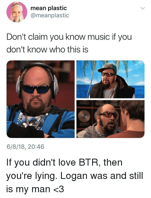 youre lying: mean plastic  @meanplastic  Don't claim you know music if you  don't know who this is  pet :  6/8/18, 20:46 If you didn't love BTR, then you're lying. Logan was and still is my man <3