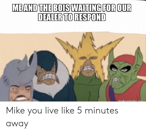 5 Minutes Away: MEAND THE BOIS WAITING FOR OUR  DEALER TO RESPOND  makeameme.org Mike you live like 5 minutes away
