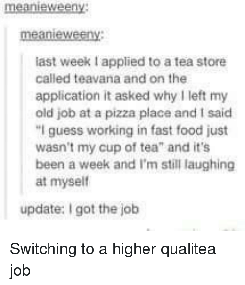 """Fast Food, Food, and Pizza: meanieweeny  meanieweeny  last week t applied to a tea store  called teavana and on the  application it asked why I left my  old job at a pizza place and I said  """"I guess working in fast food just  wasn't my cup of tea"""" and it's  been a week and I'm still laughing  at myself  update: I got the job"""