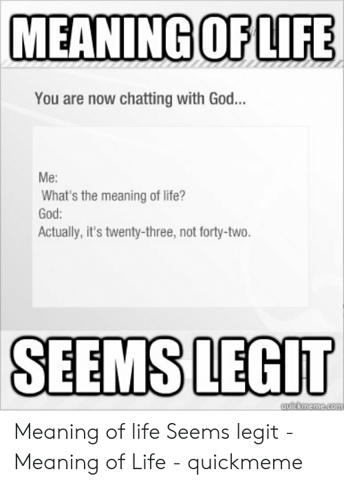 God, Life, and Meaning: MEANING OFLIFE  You are now chatting with God  Me:  What's the meaning of life?  God  Actually, it's twenty-three, not forty-two.  SEEMS LEGIT Meaning of life Seems legit - Meaning of Life - quickmeme