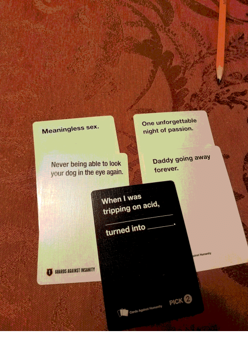 Going Away: Meaningless sex.  One unforgettable  night of passion.  Never being able to look  your dog in the eye again.  Daddy going away  forever.  When I was  tripping on acid,  turned into  GUARDS AGAINST INSANITY  ainst Humanity  PICK 2  Cards Against