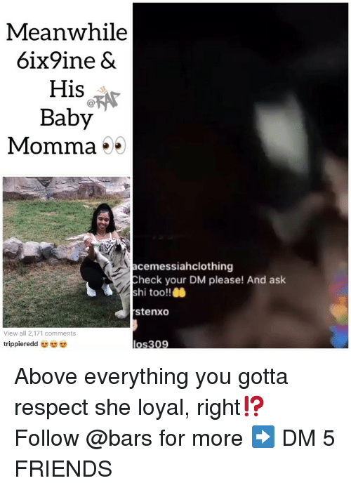 Friends, Memes, and Respect: Meanwhile  6ix9ine &  His  Baby  Momma *  acemessiahclothing  Check your DM please! And ask  shi too!!0  stenxo  View all 2,171 comments  trippieredd Above everything you gotta respect she loyal, right⁉️ Follow @bars for more ➡️ DM 5 FRIENDS