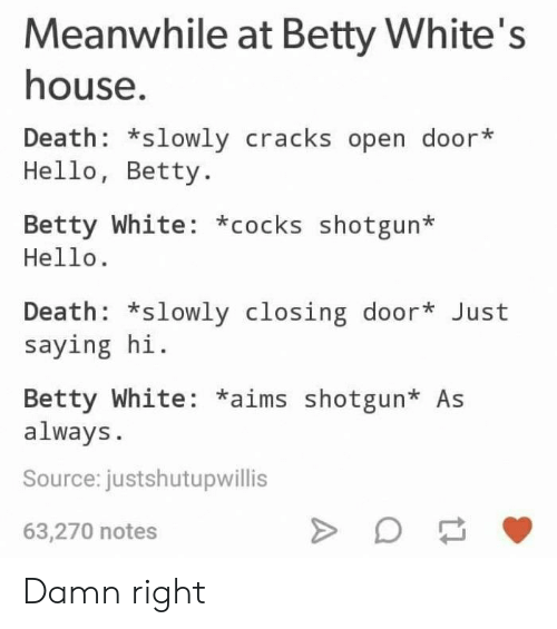 betty white: Meanwhile at Betty White's  house  Death: *slowly cracks open door*  Hello, Betty.  Betty White: *cocks shotgun*  Hello.  Death: *slowly closing door* Just  saying hi.  Betty White: *aims shotgun* As  always  Source: justshutupwillis  63,270 notes Damn right