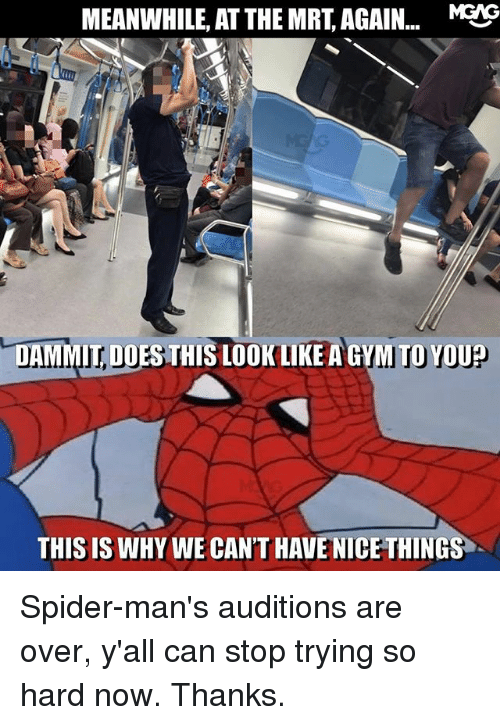 Gym, Memes, and Spider: MEANWHILE, AT THE MRT, AGAIN... MEIG  DAMMIT, DOES THIS LOOK LIKE A GYM TO YOU?  DOES THIS LOOK LIKE A GYM TOYOU  THIS IS WHY WE CAN'T HAVE NICE THINGS Spider-man's auditions are over, y'all can stop trying so hard now. Thanks.