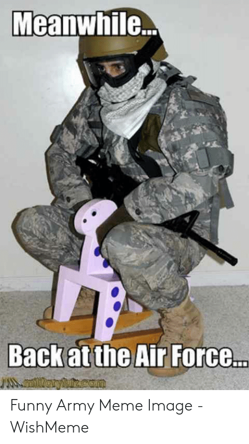Wishmeme: Meanwhile...  Back at the Air Force..  miieryluz.com Funny Army Meme Image - WishMeme