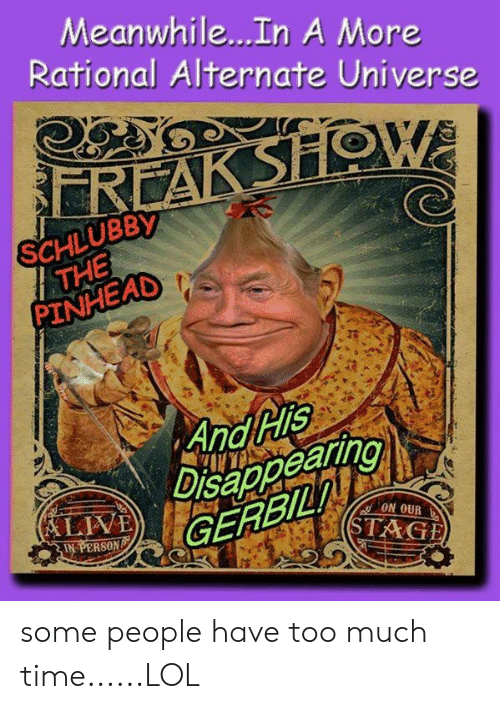 Showe: Meanwhile...In A More  Rational Alternate Universe  REAK SHOWE  SCHLUBBY  THE  PINHEAD  And His  Disappearing  GERBIL  (LIVË  ON OUR  IN PERSON  STAGE some people have too much time......LOL