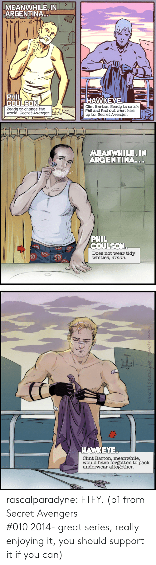 avenger: MEANWHILE IN  ARGENTINA  PHIL  COULSON  HAWKEYE  Clint Barton. Ready to catch  Phil and find out what he's  up to. Secret Avenger  Ready to change the  world. Secret Avenger.   MEANWHILE IN  ARGENTINA..  PHIL  COULSON  Does not wear tidy  whities, c'mon.   ΑΜΚΕΥ.  Clint Barton, meanwhile,  would have forgotten to pack  underwear altogether rascalparadyne: FTFY. (p1 from Secret Avengers #010 2014- great series, really enjoying it, you should support it if you can)