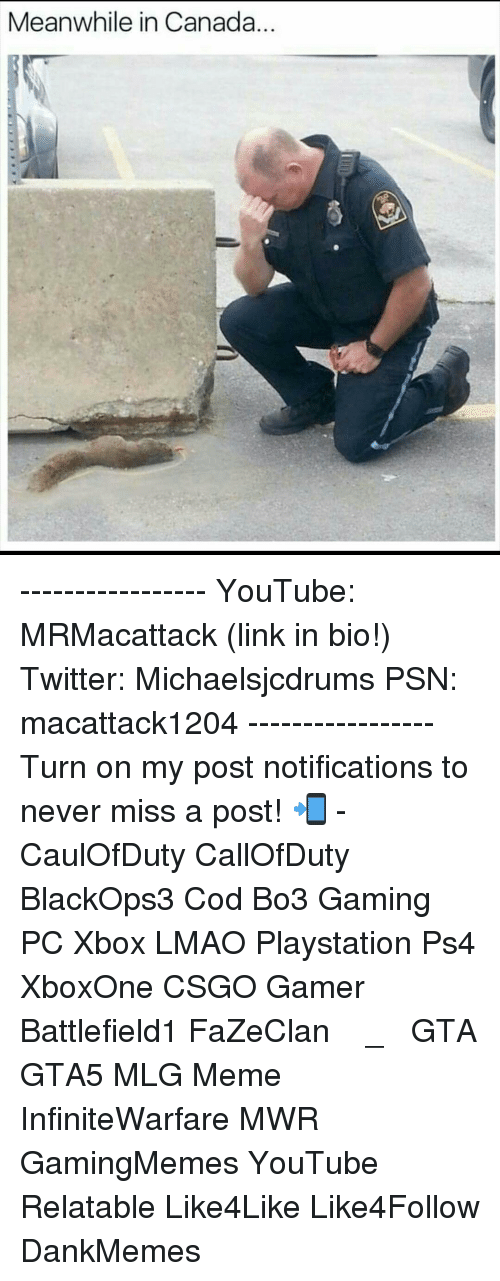 Mlg Memes: Meanwhile in Canada ----------------- YouTube: MRMacattack (link in bio!) Twitter: Michaelsjcdrums PSN: macattack1204 ----------------- Turn on my post notifications to never miss a post! 📲 - CaulOfDuty CallOfDuty BlackOps3 Cod Bo3 Gaming PC Xbox LMAO Playstation Ps4 XboxOne CSGO Gamer Battlefield1 FaZeClan بوس_ستيشن GTA GTA5 MLG Meme InfiniteWarfare MWR GamingMemes YouTube Relatable Like4Like Like4Follow DankMemes