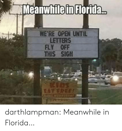 Tumblr, Blog, and Florida: Meanwhile in Florida..  WE'RE OPEN UNTIL  LETTERS  FLY OFF  THIS SIGN  EAT VREE darthlampman:  Meanwhile in Florida…