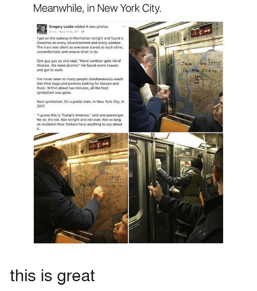 """Unsureness: Meanwhile, in New York City.  3 hrs New York, NY  Igot on the subway in Manhattan tonight and found a  Swastika on every advertisement and every window.  The train was silent as everyone stared at each other,  uncomfortable and unsure what to do.  One guy got up and said, """"Hand sanitizer gets rid of  Sharpie. We need alcohol"""" He found some tissues  and got to work.  I've never seen so many people simultaneously reach  into their bags and pockets looking for tissues and  Purel. Within about two minutes, all the Nazi  symbolism was gone.  Nazi symbolism. On a public train. In New York City. In  2017  """"I guess this is Trump's America,"""" said one passenger.  No sir, it's not. Not tonight and not ever. Not as long  as stubborn New Yorkers have anything to say about  the oven this is great"""