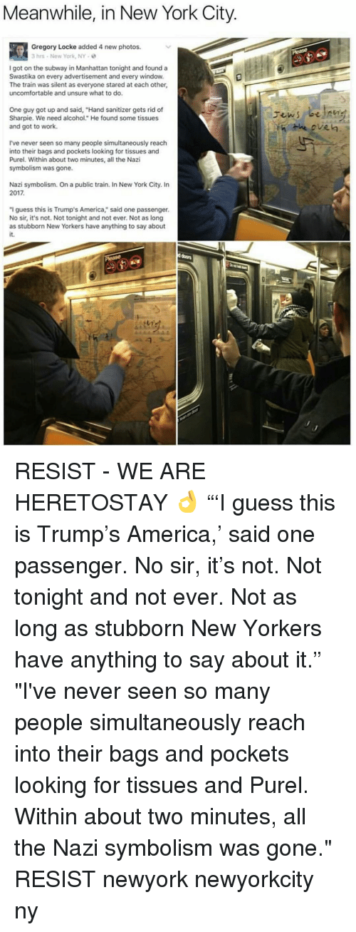 """Unsureness: Meanwhile, in New York City  Gregory Locke added 4 new photos.  3 hrs New York, NY  I got on the subway in Manhattan tonight and found a  Swastika on every advertisement and every window.  The train was silent as everyone stared at each other,  uncomfortable and unsure what to do.  One guy got up and said, """"Hand sanitizer gets rid of  Sharpie. We need alcohol."""" He found some tissues  and got to work.  I've never seen so many people simultaneously reach  into their bags and pockets looking for tissues and  Purel. Within about two minutes, all the Nazi  symbolism was gone.  Nazi symbolism. On a public train. In New York City. In  2017  """"I guess this is Trump's America,"""" said one passenger.  No sir, it's not. Not tonight and not ever. Not as long  as stubborn New Yorkers have anything to say about RESIST - WE ARE HERETOSTAY 👌 """"'I guess this is Trump's America,' said one passenger. No sir, it's not. Not tonight and not ever. Not as long as stubborn New Yorkers have anything to say about it."""" """"I've never seen so many people simultaneously reach into their bags and pockets looking for tissues and Purel. Within about two minutes, all the Nazi symbolism was gone."""" RESIST newyork newyorkcity ny"""