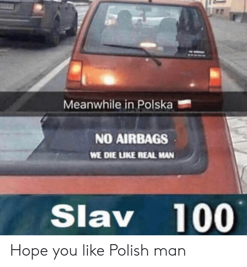 polish: Meanwhile in Polska  NO AIRBAGS  WE DIE LIKE REAL MAN  Slav 100 Hope you like Polish man