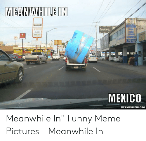 """Funny, Meme, and Mexico: MEANWHILE IN  reldusnn  Oure  24-83  214-71  MEXICO  MEANWHILEIN.ORG Meanwhile In"""" Funny Meme Pictures - Meanwhile In"""
